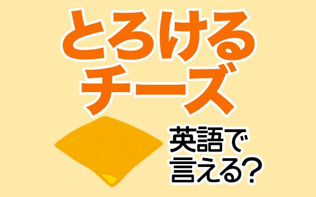 加熱すると溶ける【とろけるチーズ】は英語で何て言う?