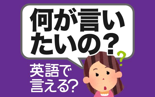 話がピンと来ない時に【何が言いたいの?】は英語で何て言う?