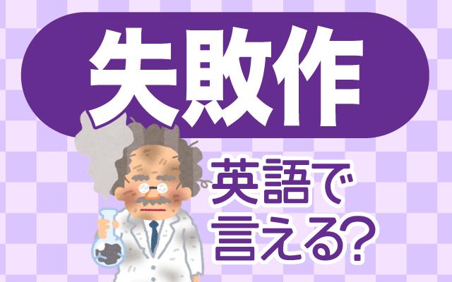 上手くいかなかった【失敗作】は英語で何て言う?