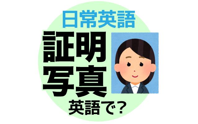 免許証などに使う【証明写真】は英語で何て言う?