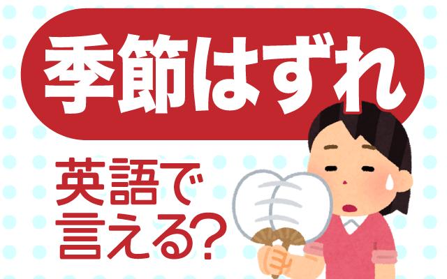 普通の気候ではない【季節外れ】は英語で何て言う?