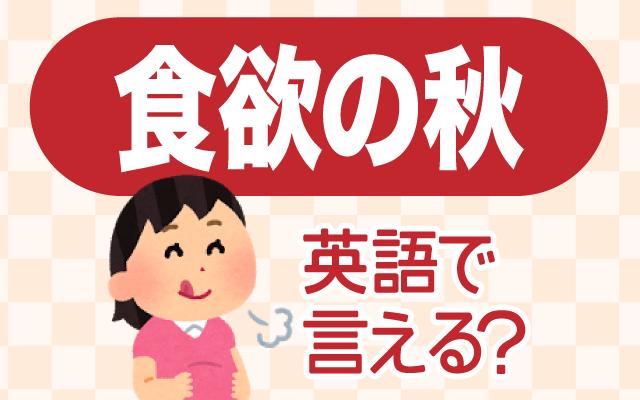 食べ物がおいしい【食欲の秋】は英語で何て言う?