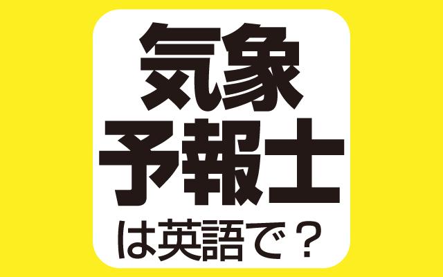 天気を予報する【気象予報士】は英語で何て言う?