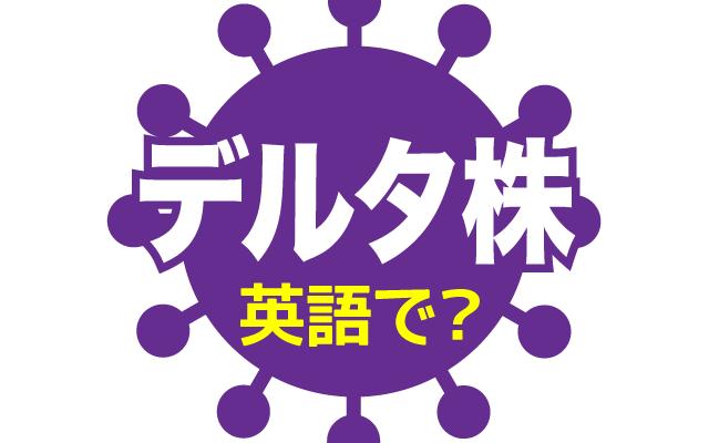 新型コロナの【デルタ株】は英語で何て言う?
