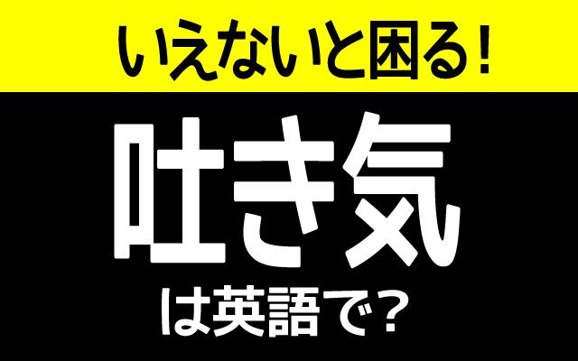 気持ち悪い【吐き気】は英語で何て言う?